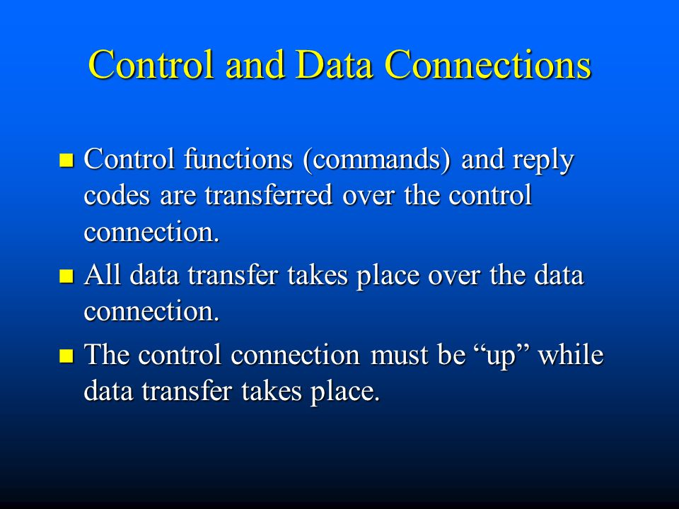 Control and Data Connections n Control functions (commands) and reply codes are transferred over the control connection.