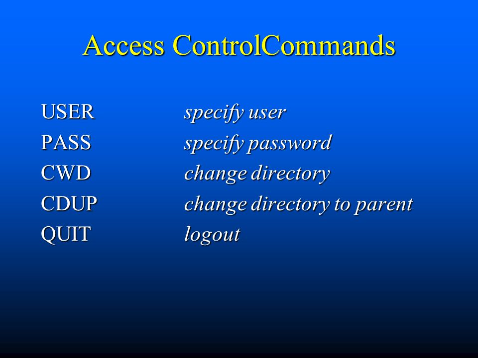 Access ControlCommands USER specify user PASS specify password CWD change directory CDUPchange directory to parent QUITlogout