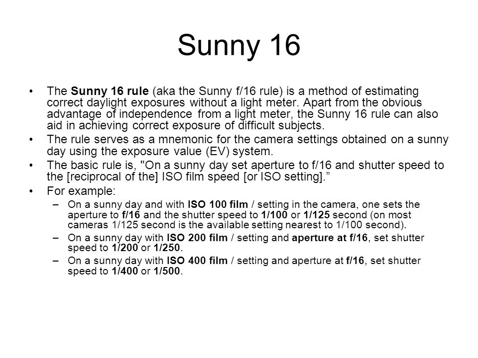 Sunny 16 The Sunny 16 rule (aka the Sunny f/16 rule) is a method of estimating correct daylight exposures without a light meter.
