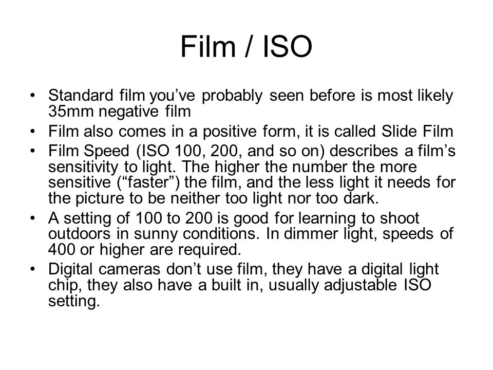 Film / ISO Standard film you've probably seen before is most likely 35mm negative film Film also comes in a positive form, it is called Slide Film Film Speed (ISO 100, 200, and so on) describes a film's sensitivity to light.