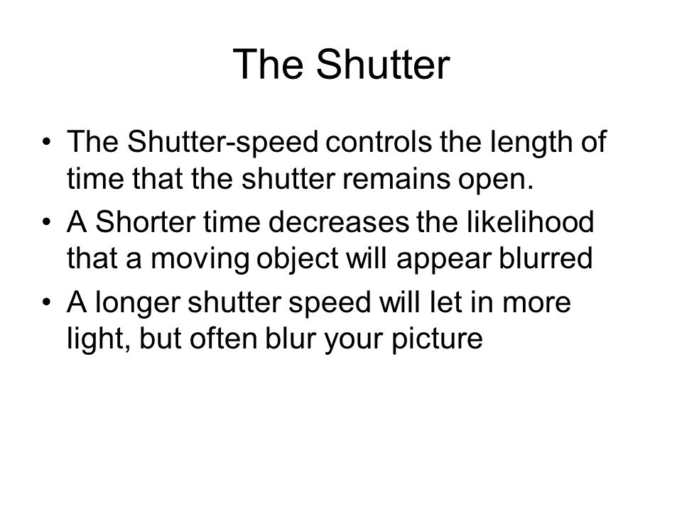 The Shutter The Shutter-speed controls the length of time that the shutter remains open.