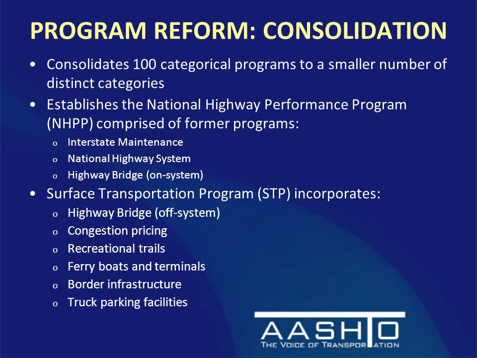 PROGRAM REFORM: CONSOLIDATION Consolidates 100 categorical programs to a smaller number of distinct categories Establishes the National Highway Performance Program (NHPP) comprised of former programs: o Interstate Maintenance o National Highway System o Highway Bridge (on-system) Surface Transportation Program (STP) incorporates: o Highway Bridge (off-system) o Congestion pricing o Recreational trails o Ferry boats and terminals o Border infrastructure o Truck parking facilities