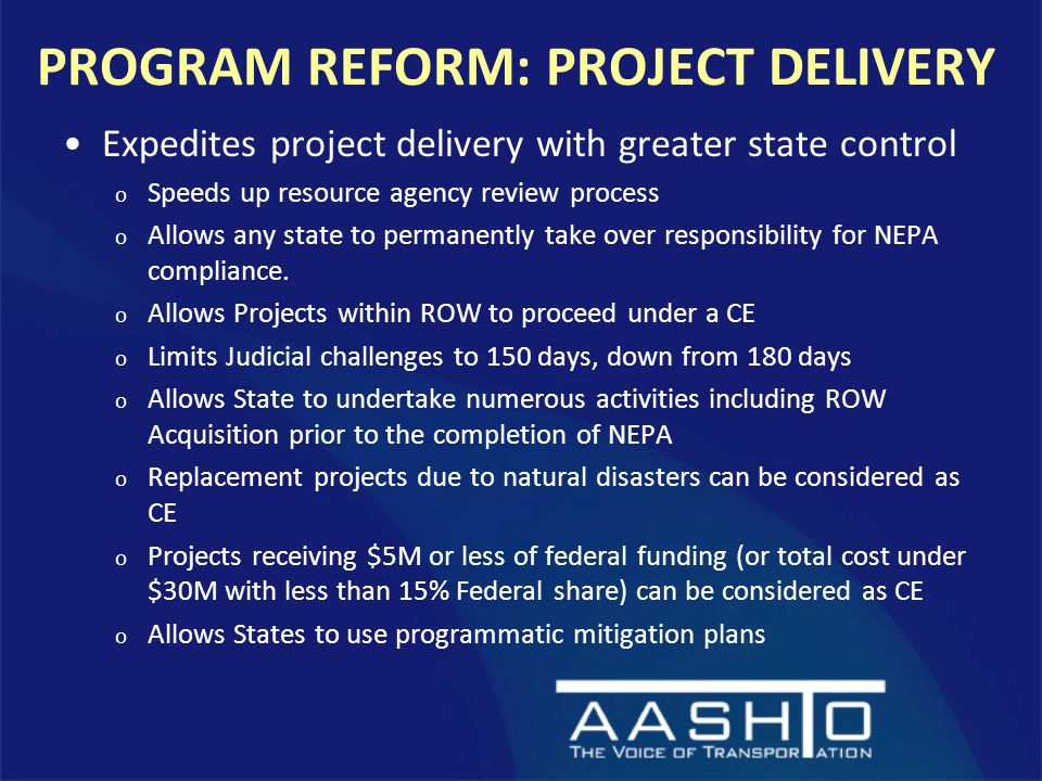 PROGRAM REFORM: PROJECT DELIVERY Expedites project delivery with greater state control o Speeds up resource agency review process o Allows any state to permanently take over responsibility for NEPA compliance.