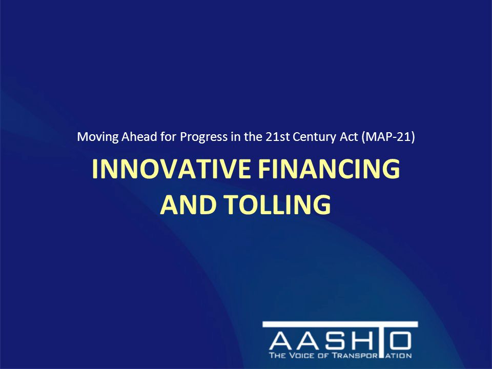INNOVATIVE FINANCING AND TOLLING Moving Ahead for Progress in the 21st Century Act (MAP-21)