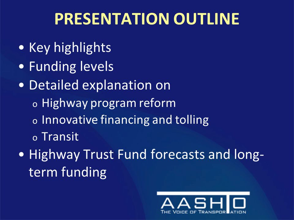 PRESENTATION OUTLINE Key highlights Funding levels Detailed explanation on o Highway program reform o Innovative financing and tolling o Transit Highway Trust Fund forecasts and long- term funding