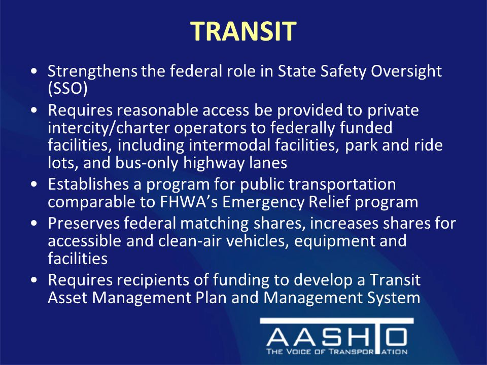 TRANSIT Strengthens the federal role in State Safety Oversight (SSO) Requires reasonable access be provided to private intercity/charter operators to federally funded facilities, including intermodal facilities, park and ride lots, and bus-only highway lanes Establishes a program for public transportation comparable to FHWA's Emergency Relief program Preserves federal matching shares, increases shares for accessible and clean-air vehicles, equipment and facilities Requires recipients of funding to develop a Transit Asset Management Plan and Management System