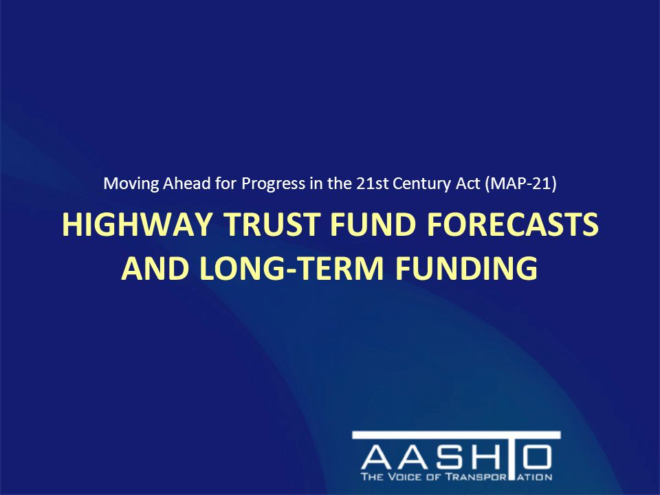 HIGHWAY TRUST FUND FORECASTS AND LONG-TERM FUNDING Moving Ahead for Progress in the 21st Century Act (MAP-21)