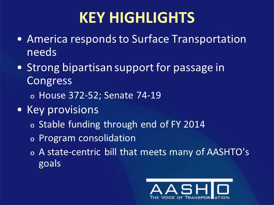 KEY HIGHLIGHTS America responds to Surface Transportation needs Strong bipartisan support for passage in Congress o House ; Senate Key provisions o Stable funding through end of FY 2014 o Program consolidation o A state-centric bill that meets many of AASHTO's goals
