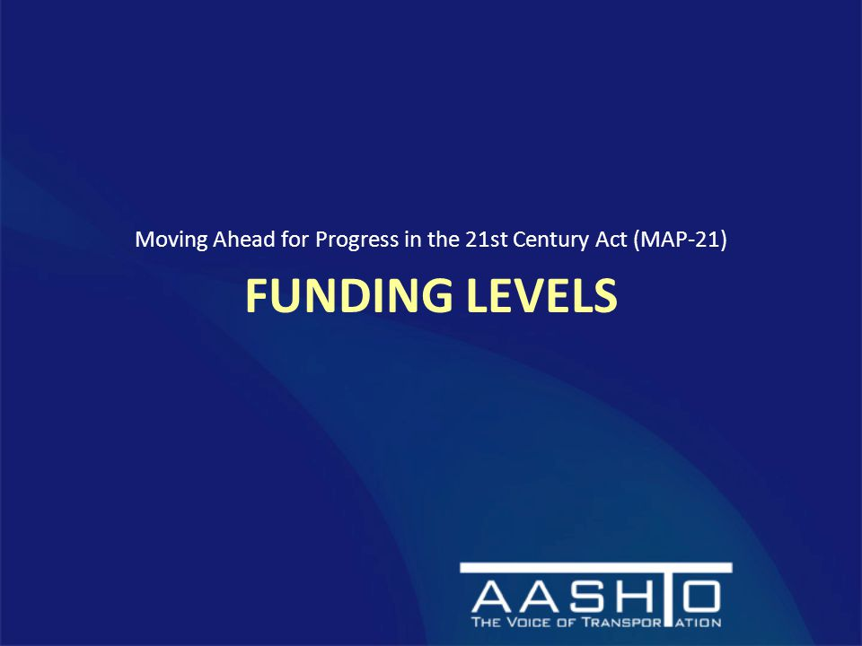 FUNDING LEVELS Moving Ahead for Progress in the 21st Century Act (MAP-21)