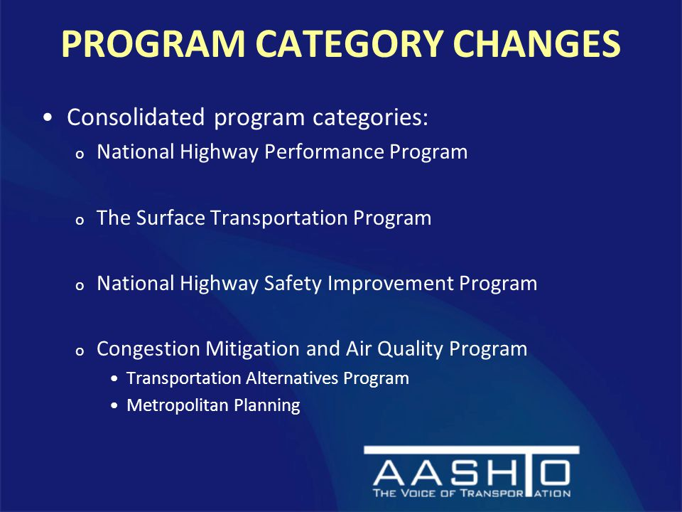 PROGRAM CATEGORY CHANGES Consolidated program categories: o National Highway Performance Program o The Surface Transportation Program o National Highway Safety Improvement Program o Congestion Mitigation and Air Quality Program Transportation Alternatives Program Metropolitan Planning