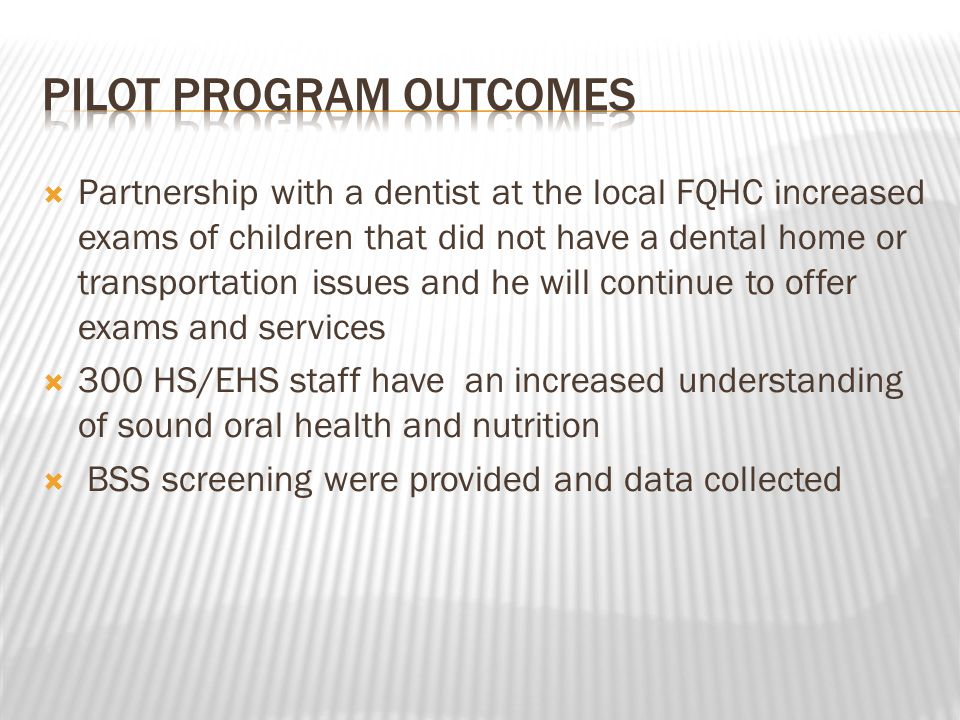 Partnership with a dentist at the local FQHC increased exams of children that did not have a dental home or transportation issues and he will continue to offer exams and services  300 HS/EHS staff have an increased understanding of sound oral health and nutrition  BSS screening were provided and data collected
