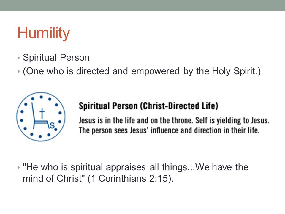 Humility Spiritual Person (One who is directed and empowered by the Holy Spirit.) He who is spiritual appraises all things...We have the mind of Christ (1 Corinthians 2:15).