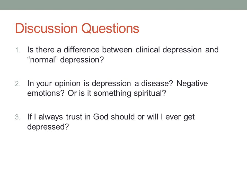 Discussion Questions 1. Is there a difference between clinical depression and normal depression.