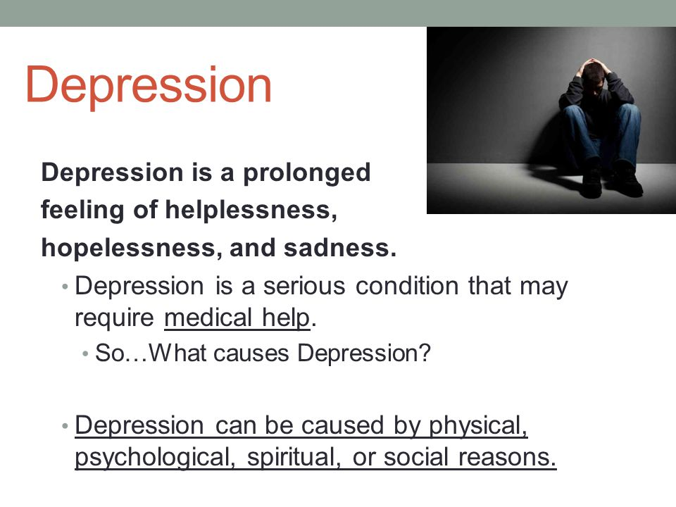 Depression Depression is a prolonged feeling of helplessness, hopelessness, and sadness.
