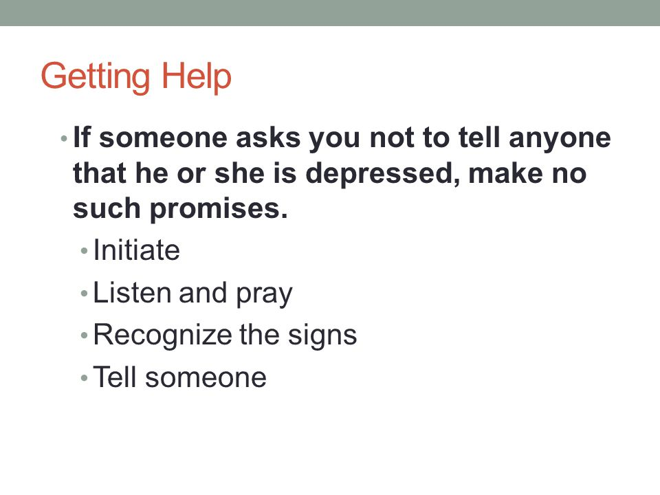 Getting Help If someone asks you not to tell anyone that he or she is depressed, make no such promises.