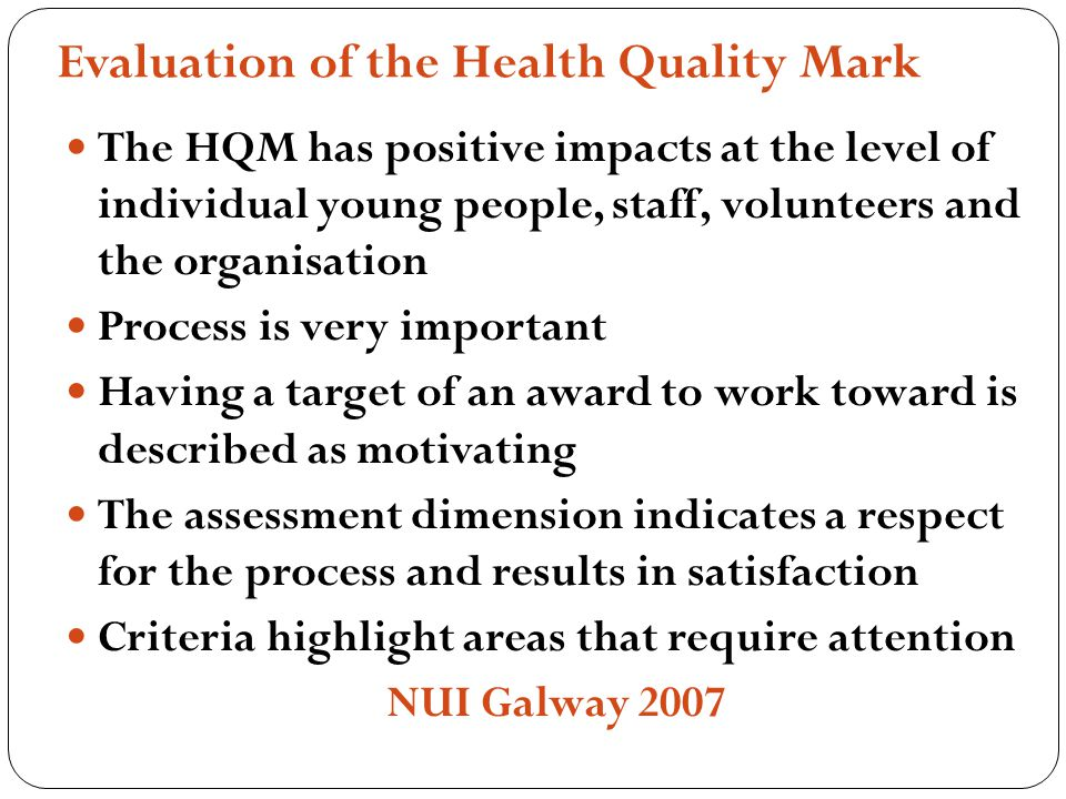 Evaluation of the Health Quality Mark The HQM has positive impacts at the level of individual young people, staff, volunteers and the organisation Process is very important Having a target of an award to work toward is described as motivating The assessment dimension indicates a respect for the process and results in satisfaction Criteria highlight areas that require attention NUI Galway 2007