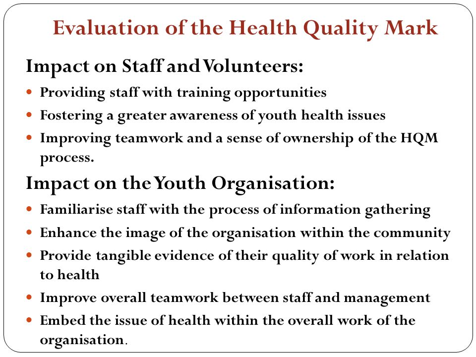 Evaluation of the Health Quality Mark Impact on Staff and Volunteers: Providing staff with training opportunities Fostering a greater awareness of youth health issues Improving teamwork and a sense of ownership of the HQM process.