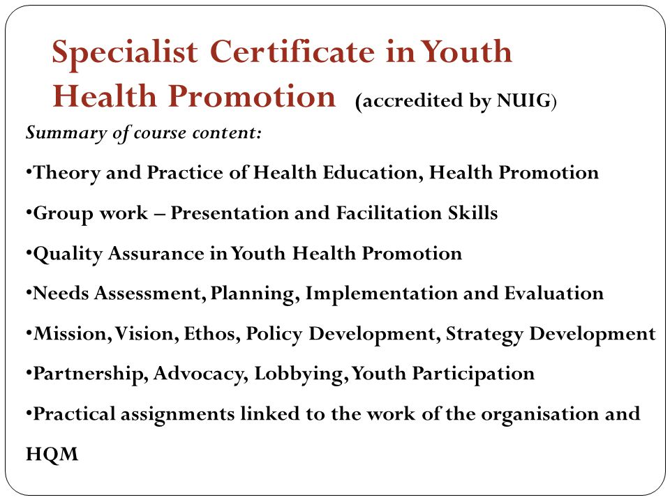 Specialist Certificate in Youth Health Promotion (accredited by NUIG) Summary of course content: Theory and Practice of Health Education, Health Promotion Group work – Presentation and Facilitation Skills Quality Assurance in Youth Health Promotion Needs Assessment, Planning, Implementation and Evaluation Mission, Vision, Ethos, Policy Development, Strategy Development Partnership, Advocacy, Lobbying, Youth Participation Practical assignments linked to the work of the organisation and HQM