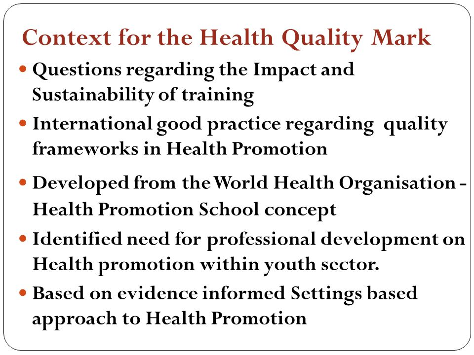 Context for the Health Quality Mark Questions regarding the Impact and Sustainability of training International good practice regarding quality frameworks in Health Promotion Developed from the World Health Organisation - Health Promotion School concept Identified need for professional development on Health promotion within youth sector.