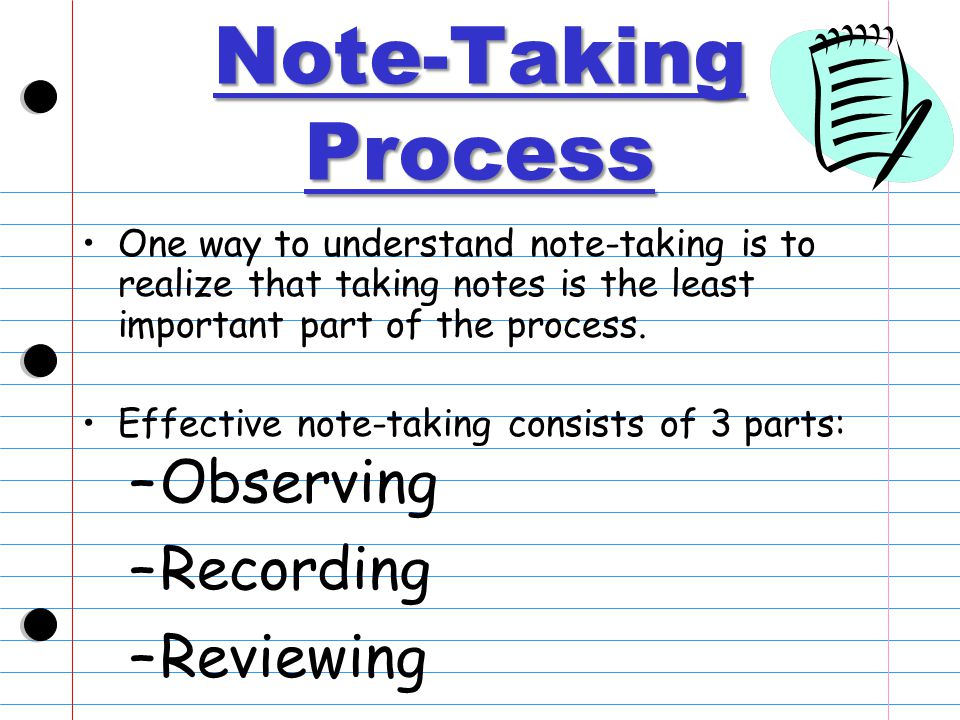Note-Taking Process One way to understand note-taking is to realize that taking notes is the least important part of the process.
