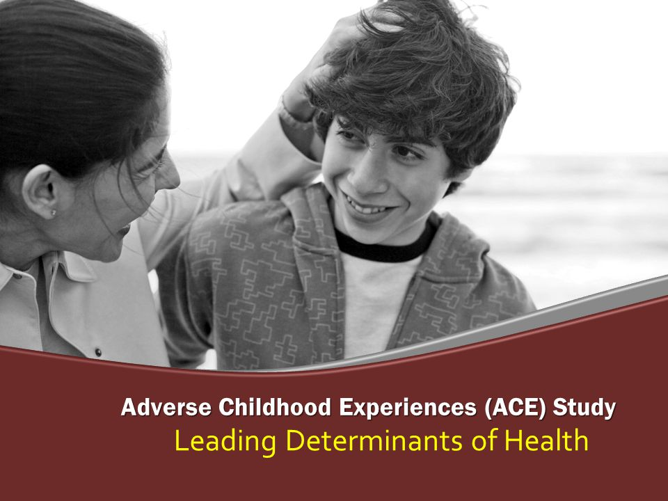 Adverse Childhood Experiences (ACE) Study Leading Determinants of Health