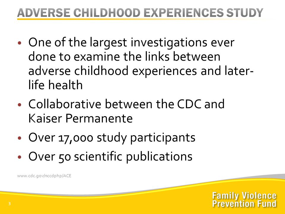 3 One of the largest investigations ever done to examine the links between adverse childhood experiences and later- life health Collaborative between the CDC and Kaiser Permanente Over 17,000 study participants Over 50 scientific publications