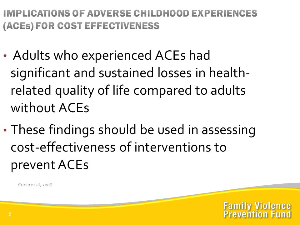 9 Adults who experienced ACEs had significant and sustained losses in health- related quality of life compared to adults without ACEs These findings should be used in assessing cost-effectiveness of interventions to prevent ACEs Corso et al, 2008