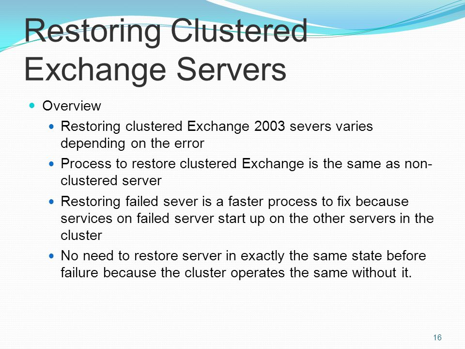 Restoring Clustered Exchange Servers Overview Restoring clustered Exchange 2003 severs varies depending on the error Process to restore clustered Exchange is the same as non- clustered server Restoring failed sever is a faster process to fix because services on failed server start up on the other servers in the cluster No need to restore server in exactly the same state before failure because the cluster operates the same without it.