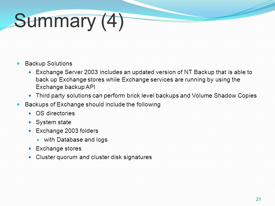 Summary (4) Backup Solutions Exchange Server 2003 includes an updated version of NT Backup that is able to back up Exchange stores while Exchange services are running by using the Exchange backup API Third party solutions can perform brick level backups and Volume Shadow Copies Backups of Exchange should include the following OS directories System state Exchange 2003 folders with Database and logs Exchange stores Cluster quorum and cluster disk signatures 21