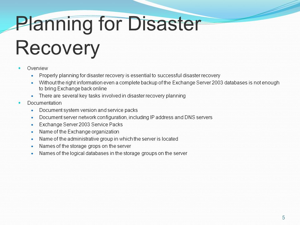 Planning for Disaster Recovery Overview Properly planning for disaster recovery is essential to successful disaster recovery Without the right information even a complete backup of the Exchange Server 2003 databases is not enough to bring Exchange back online There are several key tasks involved in disaster recovery planning Documentation Document system version and service packs Document server network configuration, including IP address and DNS servers Exchange Server 2003 Service Packs Name of the Exchange organization Name of the administrative group in which the server is located Names of the storage grops on the server Names of the logical databases in the storage groups on the server 5