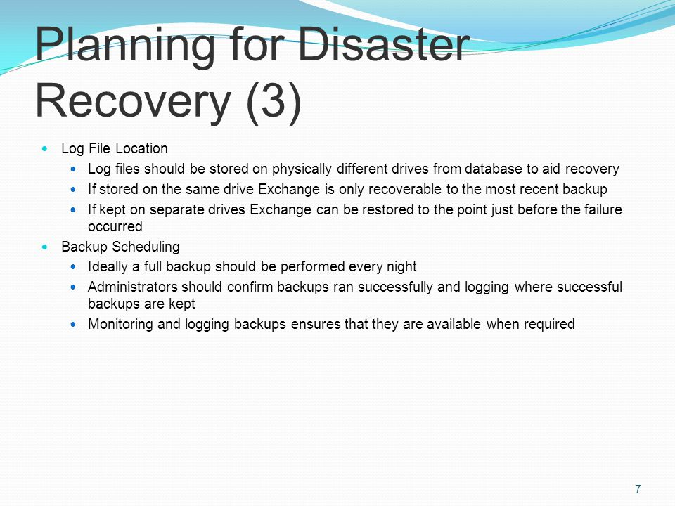 Planning for Disaster Recovery (3) Log File Location Log files should be stored on physically different drives from database to aid recovery If stored on the same drive Exchange is only recoverable to the most recent backup If kept on separate drives Exchange can be restored to the point just before the failure occurred Backup Scheduling Ideally a full backup should be performed every night Administrators should confirm backups ran successfully and logging where successful backups are kept Monitoring and logging backups ensures that they are available when required 7