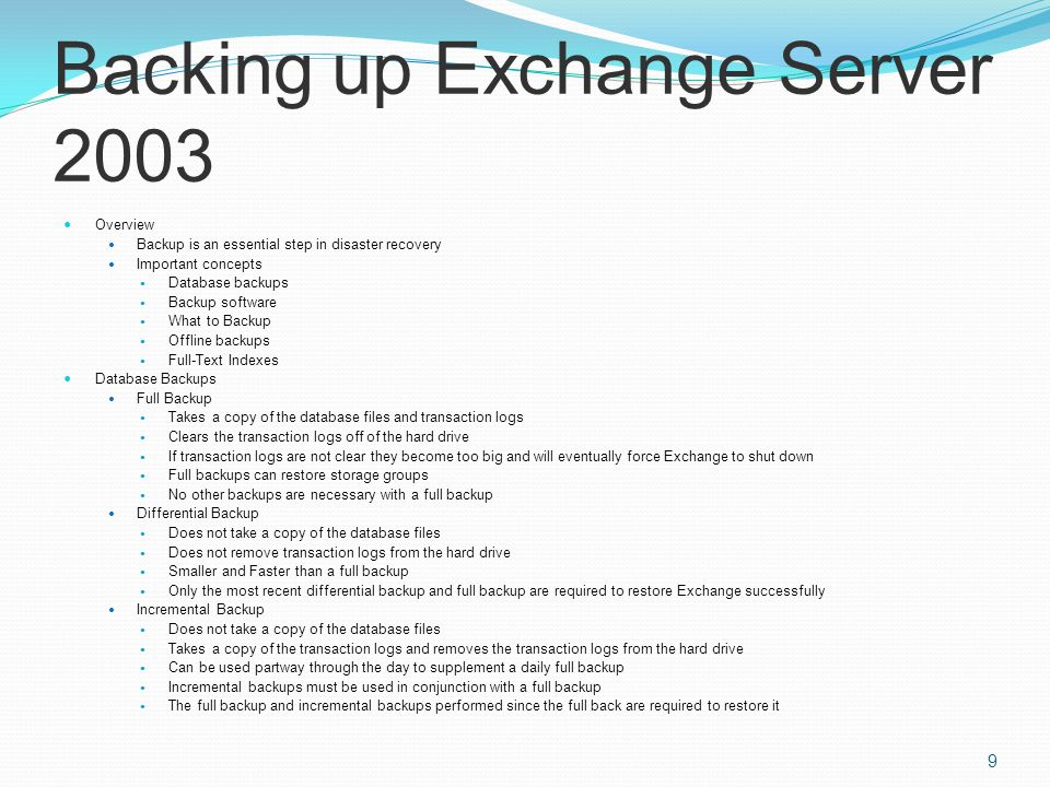 Backing up Exchange Server 2003 Overview Backup is an essential step in disaster recovery Important concepts Database backups Backup software What to Backup Offline backups Full-Text Indexes Database Backups Full Backup Takes a copy of the database files and transaction logs Clears the transaction logs off of the hard drive If transaction logs are not clear they become too big and will eventually force Exchange to shut down Full backups can restore storage groups No other backups are necessary with a full backup Differential Backup Does not take a copy of the database files Does not remove transaction logs from the hard drive Smaller and Faster than a full backup Only the most recent differential backup and full backup are required to restore Exchange successfully Incremental Backup Does not take a copy of the database files Takes a copy of the transaction logs and removes the transaction logs from the hard drive Can be used partway through the day to supplement a daily full backup Incremental backups must be used in conjunction with a full backup The full backup and incremental backups performed since the full back are required to restore it 9