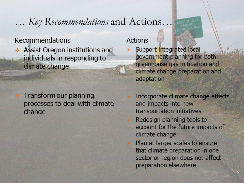 Recommendations   Assist Oregon institutions and individuals in responding to climate change   Transform our planning processes to deal with climate change Actions   Support integrated local government planning for both greenhouse gas mitigation and climate change preparation and adaptation   Incorporate climate change effects and impacts into new transportation initiatives   Redesign planning tools to account for the future impacts of climate change   Plan at larger scales to ensure that climate preparation in one sector or region does not affect preparation elsewhere … Key Recommendations and Actions…