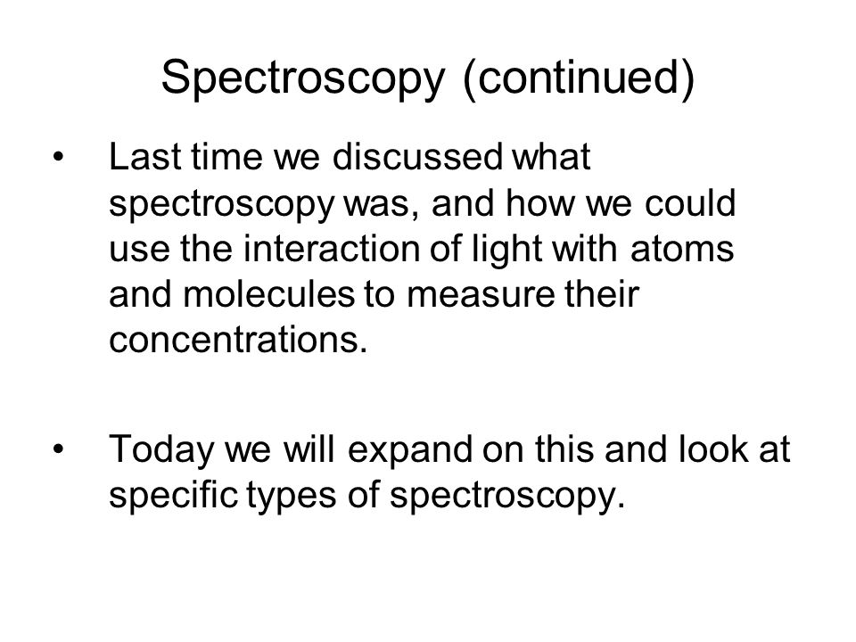 Spectroscopy (continued) Last time we discussed what spectroscopy was, and how we could use the interaction of light with atoms and molecules to measure their concentrations.
