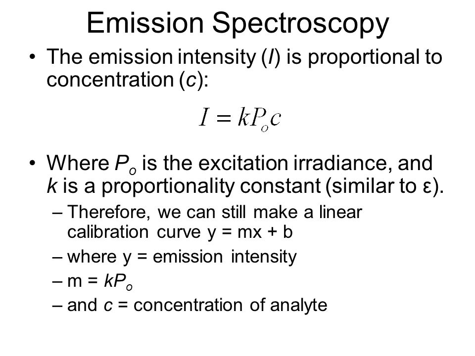 Emission Spectroscopy The emission intensity (I) is proportional to concentration (c): Where P o is the excitation irradiance, and k is a proportionality constant (similar to ε).
