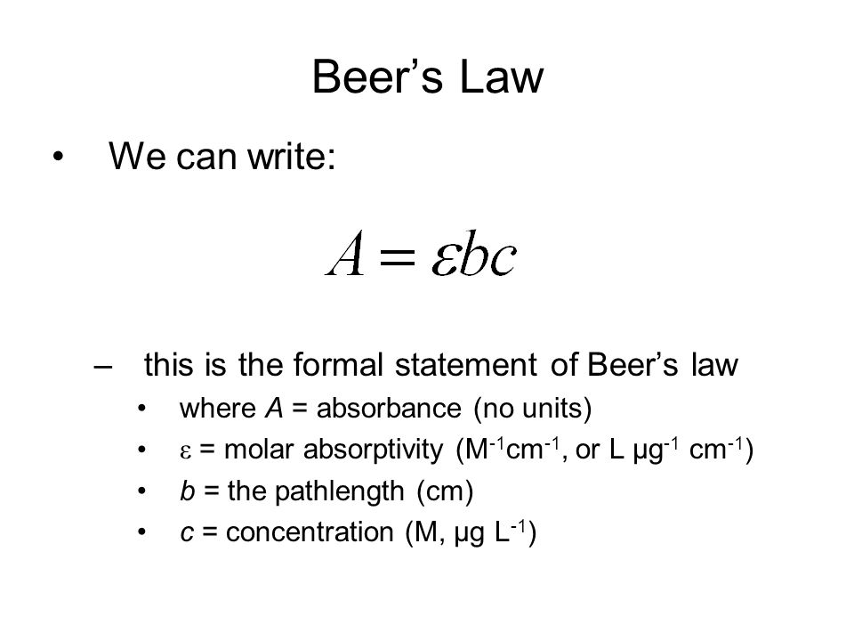 Beer's Law We can write: –this is the formal statement of Beer's law where A = absorbance (no units) ε = molar absorptivity (M -1 cm -1, or L µg -1 cm -1 ) b = the pathlength (cm) c = concentration (M, µg L -1 )