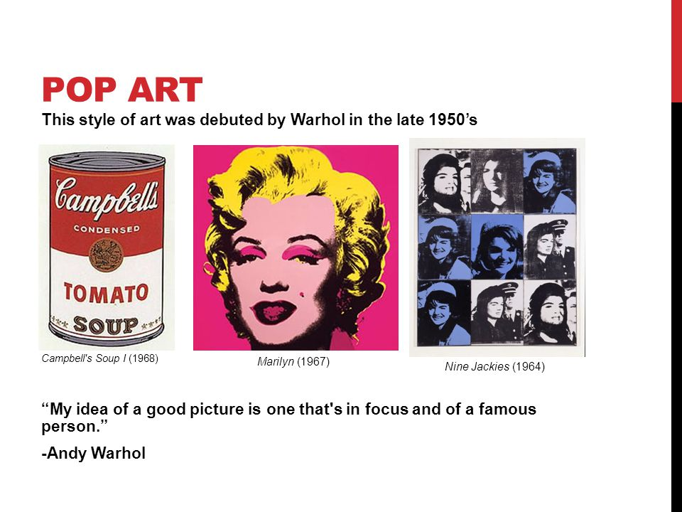 POP ART This style of art was debuted by Warhol in the late 1950's Campbell s Soup I (1968) My idea of a good picture is one that s in focus and of a famous person. -Andy Warhol Marilyn (1967) Nine Jackies (1964)