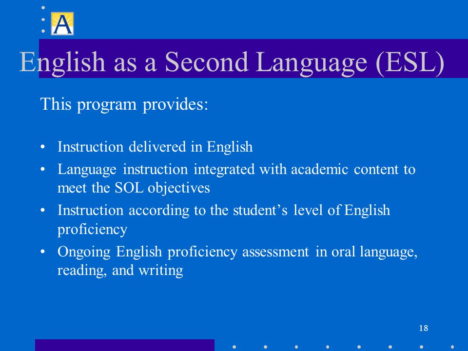 18 English as a Second Language (ESL) This program provides: Instruction delivered in English Language instruction integrated with academic content to meet the SOL objectives Instruction according to the student's level of English proficiency Ongoing English proficiency assessment in oral language, reading, and writing