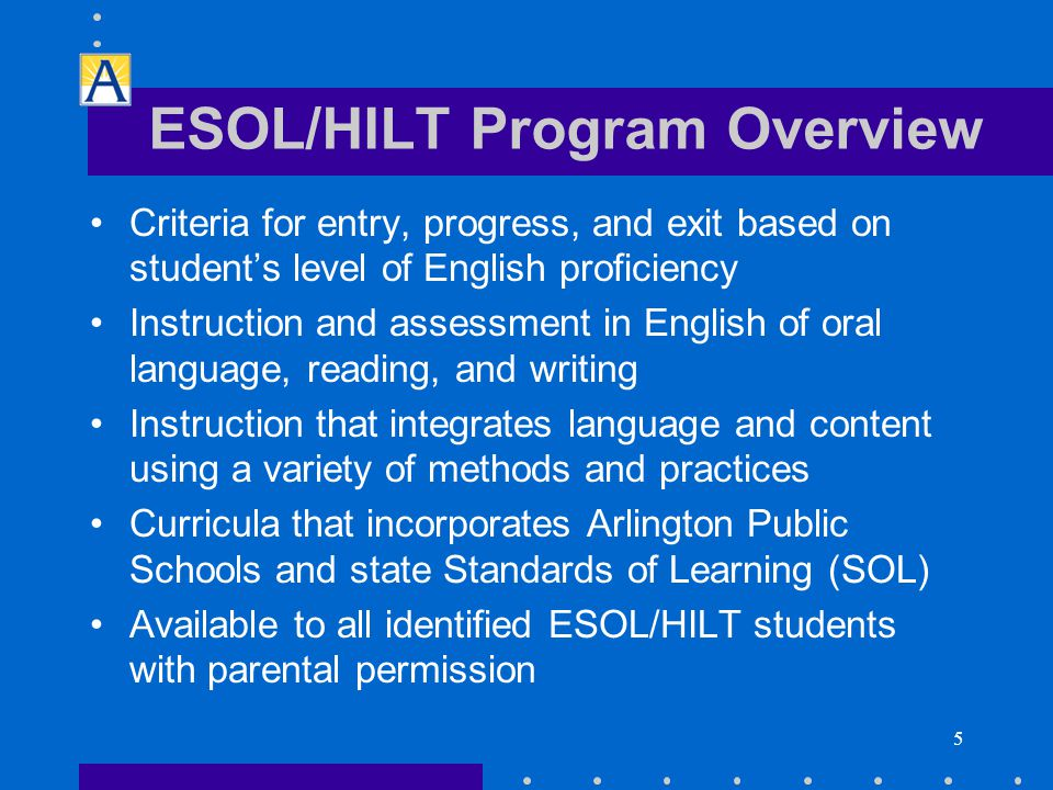 5 ESOL/HILT Program Overview Criteria for entry, progress, and exit based on student's level of English proficiency Instruction and assessment in English of oral language, reading, and writing Instruction that integrates language and content using a variety of methods and practices Curricula that incorporates Arlington Public Schools and state Standards of Learning (SOL) Available to all identified ESOL/HILT students with parental permission