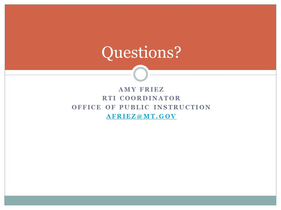 AMY FRIEZ RTI COORDINATOR OFFICE OF PUBLIC INSTRUCTION Questions