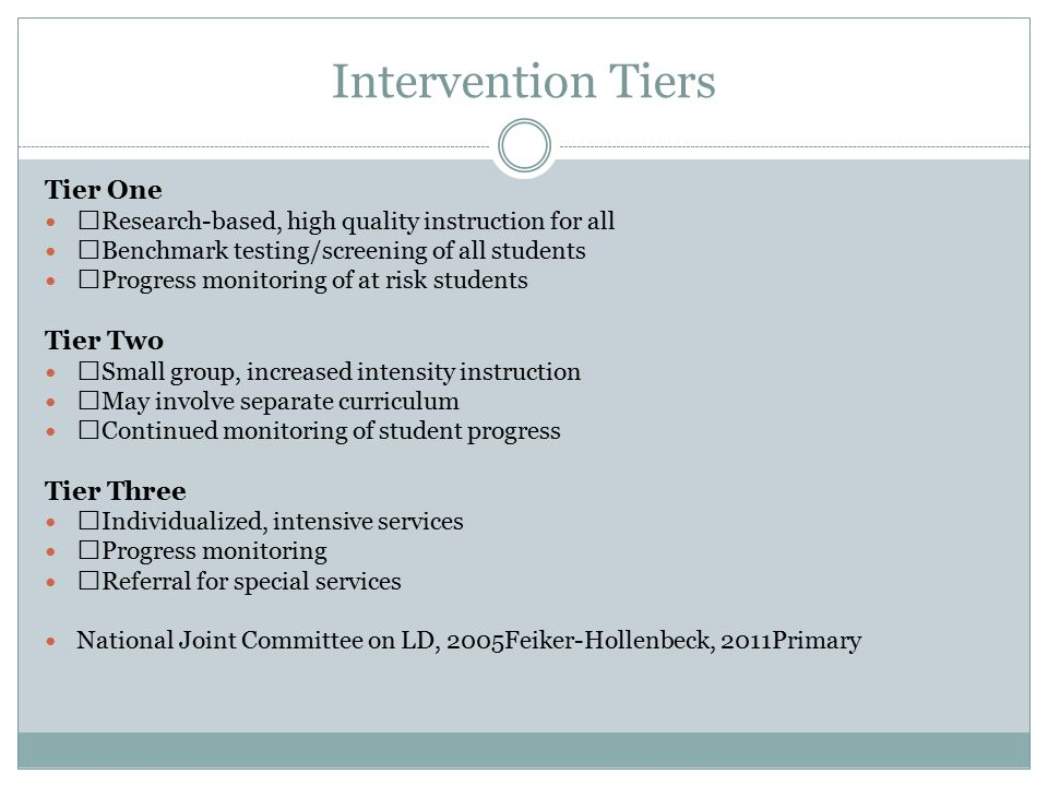 Intervention Tiers Tier One Research-based, high quality instruction for all Benchmark testing/screening of all students Progress monitoring of at risk students Tier Two Small group, increased intensity instruction May involve separate curriculum Continued monitoring of student progress Tier Three Individualized, intensive services Progress monitoring Referral for special services National Joint Committee on LD, 2005Feiker-Hollenbeck, 2011Primary