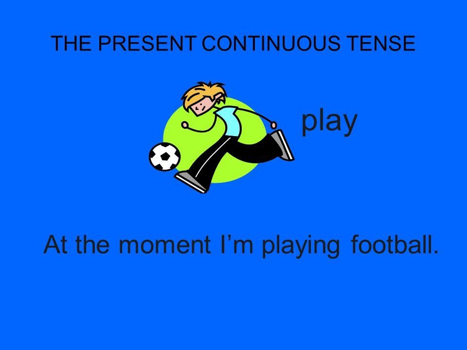 THE PRESENT CONTINUOUS TENSE At the moment I'm playing football. play