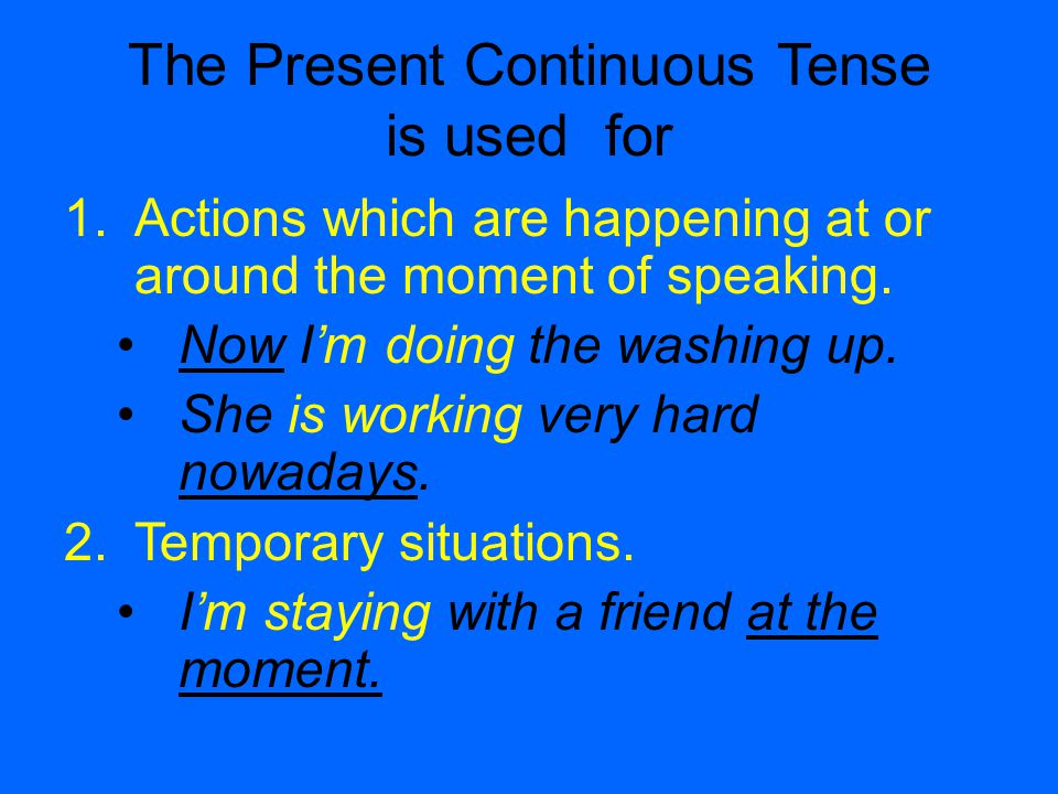 The Present Continuous Tense is used for 1.Actions which are happening at or around the moment of speaking.