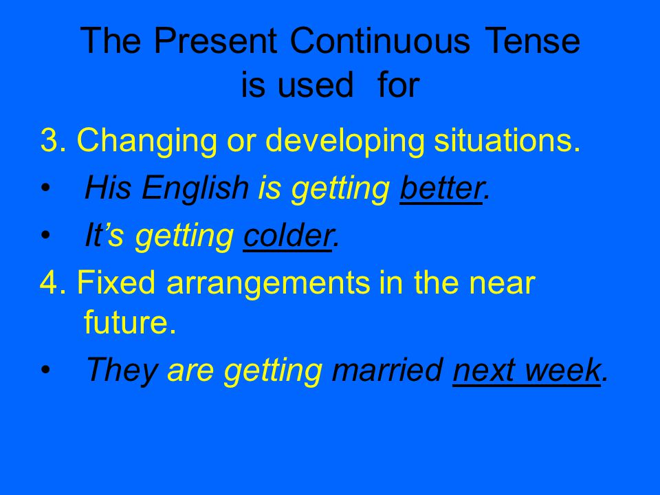 The Present Continuous Tense is used for 3. Changing or developing situations.