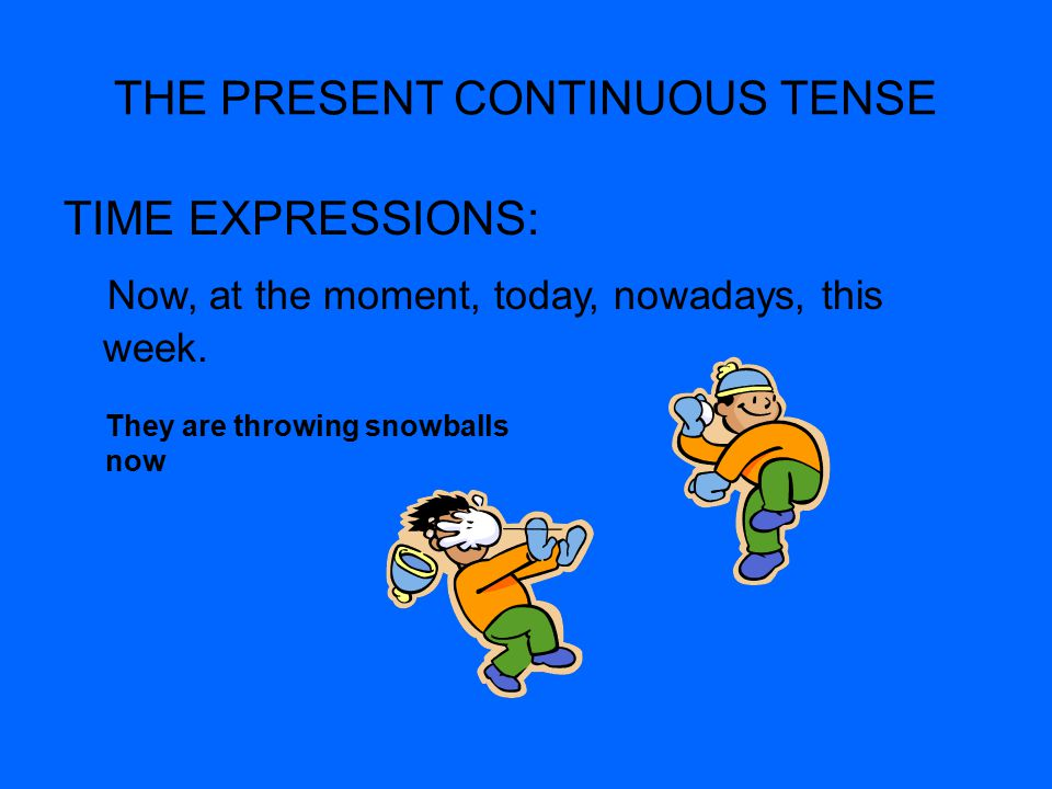 THE PRESENT CONTINUOUS TENSE TIME EXPRESSIONS: Now, at the moment, today, nowadays, this week.
