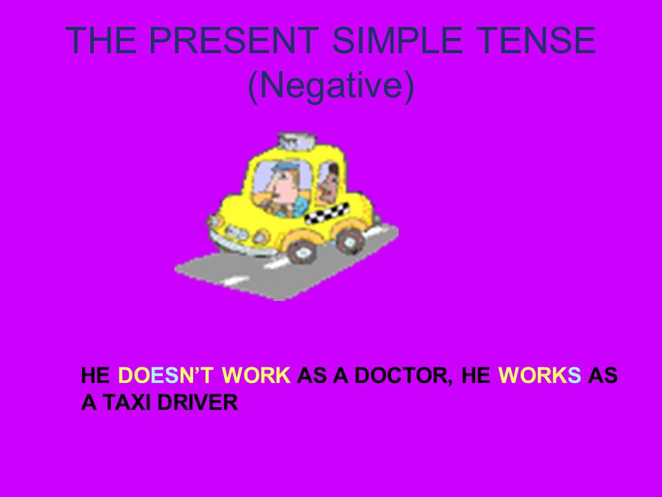 THE PRESENT SIMPLE TENSE (Negative) HE DOESN'T WORK AS A DOCTOR, HE WORKS AS A TAXI DRIVER