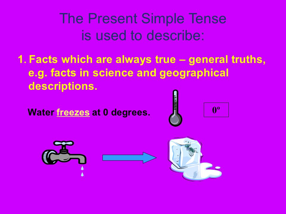 The Present Simple Tense is used to describe: 1. Facts which are always true – general truths, e.g.