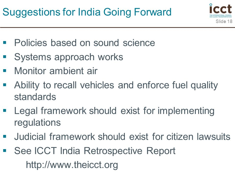  Policies based on sound science  Systems approach works  Monitor ambient air  Ability to recall vehicles and enforce fuel quality standards  Legal framework should exist for implementing regulations  Judicial framework should exist for citizen lawsuits  See ICCT India Retrospective Report   Slide 18 Suggestions for India Going Forward