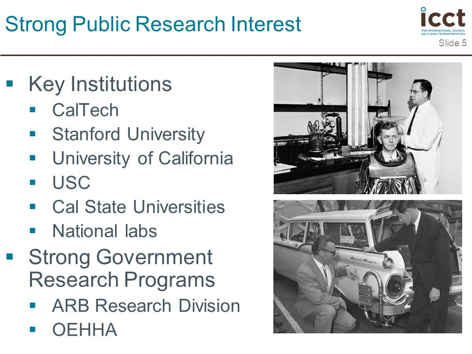  Key Institutions  CalTech  Stanford University  University of California  USC  Cal State Universities  National labs  Strong Government Research Programs  ARB Research Division  OEHHA Slide 5 Strong Public Research Interest
