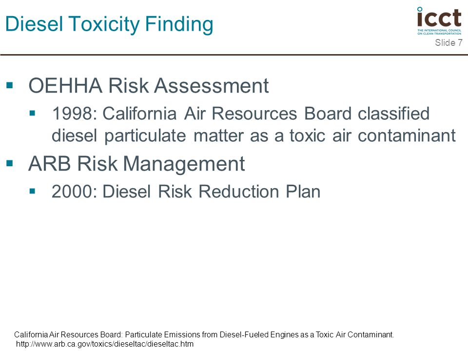  OEHHA Risk Assessment  1998: California Air Resources Board classified diesel particulate matter as a toxic air contaminant  ARB Risk Management  2000: Diesel Risk Reduction Plan Slide 7 Diesel Toxicity Finding California Air Resources Board: Particulate Emissions from Diesel-Fueled Engines as a Toxic Air Contaminant.